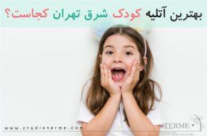 بهترین آتلیه کودک شرق تهران کجاست؟